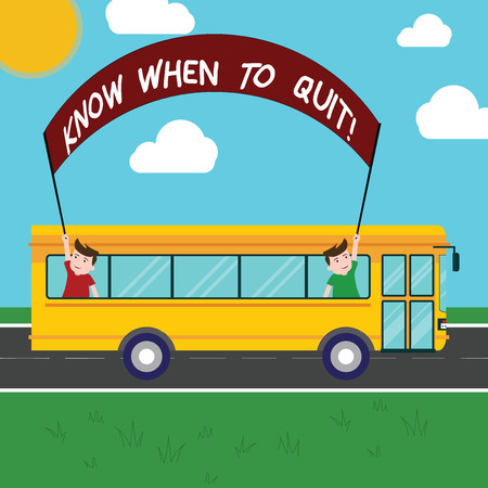 Handwriting text Know When To Quit. Concept meaning Be aware of the right moment to give up Retirement Two Kids Inside School Bus Holding Out Banner with Stick on a Day Trip Stok Fotoğraf