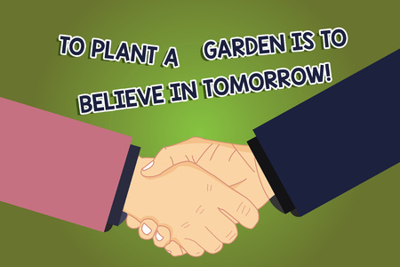 Conceptual hand writing showing To Plant A Garden Is To Believe In Tomorrow. Business photo showcasing Motivation hope in the future Hu analysis Shaking Hands on Agreement Sign of Respect