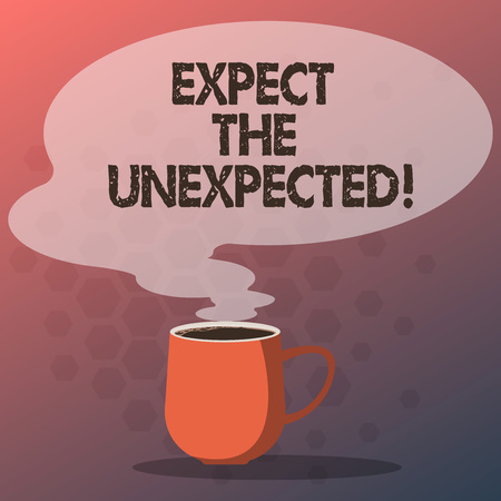 Text sign showing Expect The Unexpected. Conceptual photo Anything could happen Not to be surprised by the event Mug photo Cup of Hot Coffee with Blank Color Speech Bubble as Steam icon