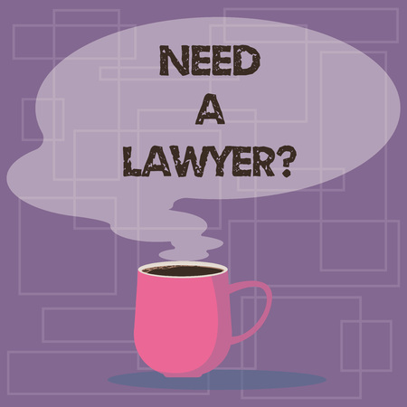 Writing note showing Need A Lawyerquestion. Business photo showcasing Looking for legal advice or preparing legal documents Mug of Hot Coffee with Blank Color Speech Bubble Steam icon