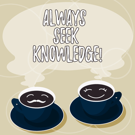 Conceptual hand writing showing Always Seek Knowledge. Business photo showcasing Autodidact Strong sense of sought out knowledge Cup Saucer for His and Hers Coffee Face icon with Steam