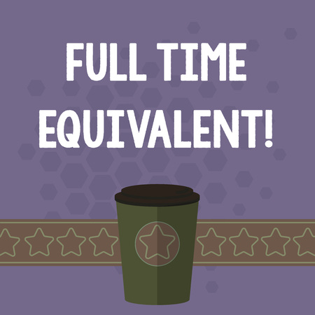 Handwriting text Full Time Equivalent. Concept meaning Unit that indicates the workload of an employed demonstrating 3D Coffee To Go Cup with Lid Cover and Stars on Strip Blank Text Space