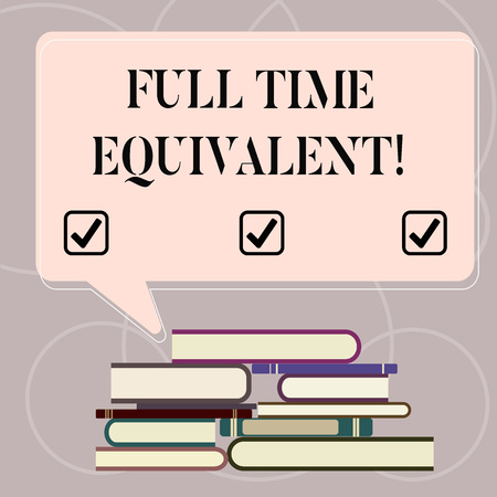 Word writing text Full Time Equivalent. Business concept for Unit that indicates the workload of an employed demonstrating Uneven Pile of Hardbound Books and Blank Rectangular Color Speech Bubble