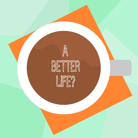 Conceptual hand writing showing A Better Lifequestion. Business photo text Wants to improve the current quality of life Top View of Drinking Cup Filled with Beverage on Color Paper Stock Photo
