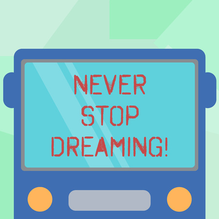Conceptual hand writing showing Never Stop Dreaming. Business photo showcasing dont waste your time in fantasy stick to achieve them Drawn Flat Front View of Bus with Window Shield Reflecting