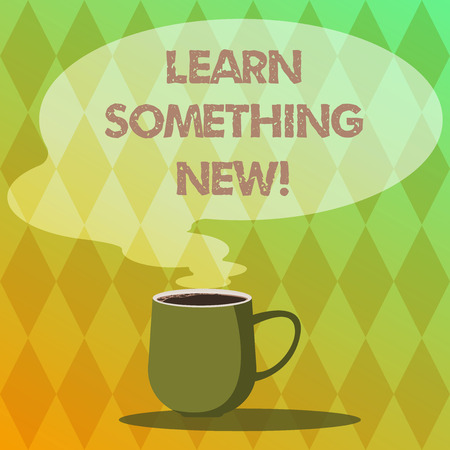 Handwriting text writing Learn Something New. Concept meaning Getting knowledge in different subjects you didnt know Mug photo Cup of Hot Coffee with Blank Color Speech Bubble as Steam icon