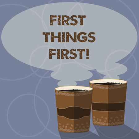 Conceptual hand writing showing First Things First. Business photo showcasing important matters should dealt with before other things Two To Go Cup with Beverage and Steam icon Speech Bubble