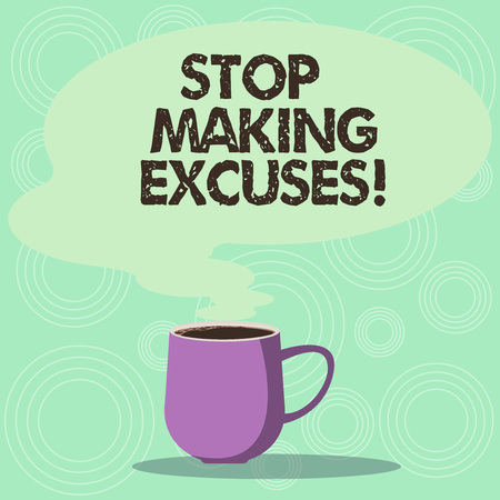 Handwriting text Stop Making Excuses. Concept meaning do not explanation for something that went wrong Mug photo Cup of Hot Coffee with Blank Color Speech Bubble as Steam icon