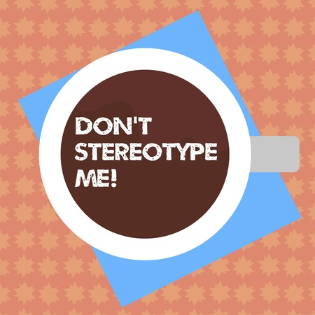 Writing note showing Don T Stereotype Me. Business photo showcasing any thought widely adopted by specific types individuals Top View of Drinking Cup Filled with Beverage on Color Paper photo