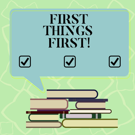 Word writing text First Things First. Business concept for important matters should dealt with before other things Uneven Pile of Hardbound Books and Blank Rectangular Color Speech Bubble