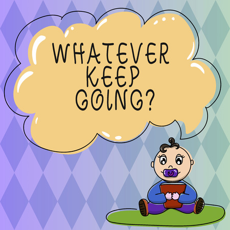 Text sign showing Whatever Keep Going. Conceptual photo continue doing something at difficult time or situation Baby Sitting on Rug with Pacifier Book and Blank Color Cloud Speech Bubble