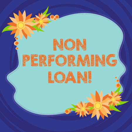 Text sign showing Non Performing Loan. Conceptual photo in default stats within ninety days with no interest Blank Uneven Color Shape with Flowers Border for Cards Invitation Ads