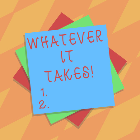 Text sign showing Whatever It Takes. Conceptual photo measures which extreme or wrongful required achieve goal Multiple Layer of Blank Sheets Color Paper Cardboard photo with Shadow
