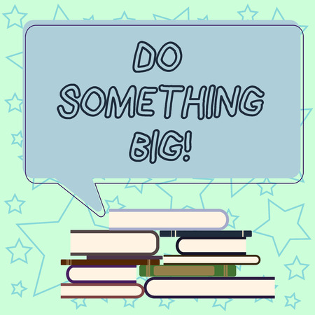 Handwriting text writing Do Something Big. Concept meaning achieving a such position which is beyond expectations Uneven Pile of Hardbound Books and Blank Rectangular Color Speech Bubble