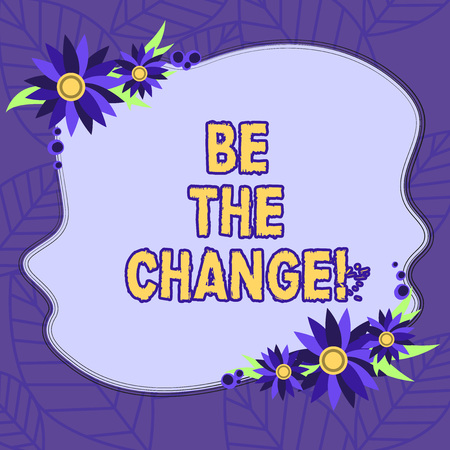 Text sign showing Be The Change. Conceptual photo Make things to obtain success develop yourself and company Blank Uneven Color Shape with Flowers Border for Cards Invitation Ads