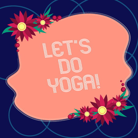 Word writing text Let S Is Do Yoga. Business concept for Right moment for working out by meditation and training Blank Uneven Color Shape with Flowers Border for Cards Invitation Ads