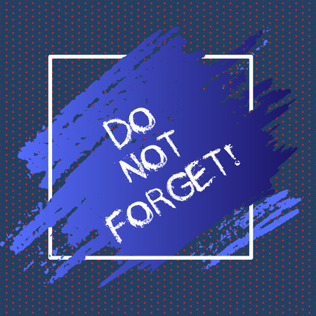 Text sign showing Do Not Forget. Conceptual photo Have always in mind Remember important things Good memory