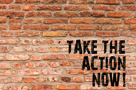 Handwriting text writing Take The Action Now. Conceptual photo Act Start Promptly Immediate Instantly Brick Wall art like Graffiti motivational call written on the wall