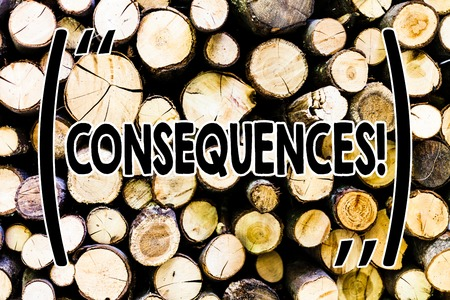 Text sign showing Consequences. Business photo showcasing Result Outcome Output Upshot Difficulty Ramification Conclusion Wooden background vintage wood wild message ideas intentions thoughts
