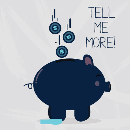 Conceptual hand writing showing Tell Me More. Concept meaning when you tell someone keeps telling you about certain subject Piggy Bank Sideview and Dollar Coins Falling Down to Slit
