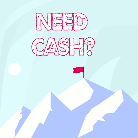 Conceptual hand writing showing Need Cash Question. Concept meaning when you ask someone if he needs money from you Mountains with Shadow Indicating Time of Day and Flag Banner
