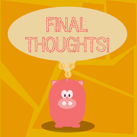 Conceptual hand writing showing Final Thoughts. Concept meaning should be last few sentences within your conclusions Speech Bubble with Coins on its Tail Pointing to Piggy Bank