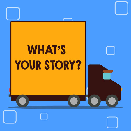 Conceptual hand writing showing What's Is Your Story question. Concept meaning being asked by someone about my own journey from beginning till now Lorry Truck with Covered Back Container to Transport Goods