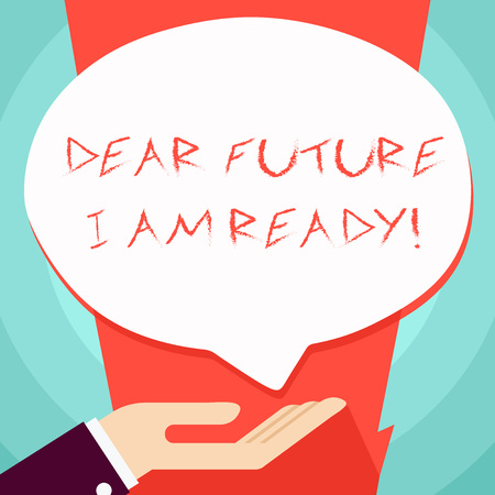 Conceptual hand writing showing Dear Future I Am Ready. Concept meaning suitable state for action or situation being fully prepared Palm Up in Supine position Donation Hand Sign Speech Bubble
