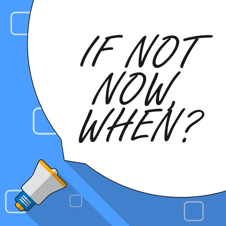 Writing note showing If Not Now When Question. Business concept for start acting from this moment do not hesitate White Speech Bubble Occupying Half of Screen and Megaphone