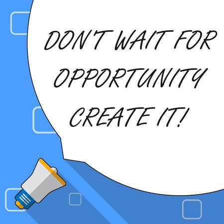 Writing note showing Don T Wait For Opportunity Create It. Business concept for work hard on yourself and begin from this moment White Speech Bubble Occupying Half of Screen and Megaphone