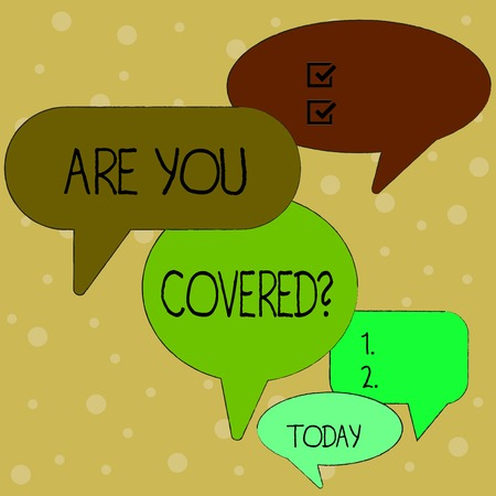 Text sign showing Are You Covered Question. Business photo text asking showing if they had insurance in work or life Many Color Speech Bubble in Different Sizes and Shade for Group Discussion