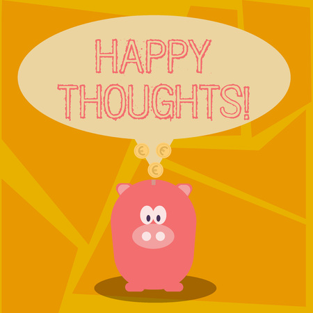 Conceptual hand writing showing Happy Thoughts. Concept meaning good idea opinion produced by thinking or occurring mind Speech Bubble with Coins on its Tail Pointing to Piggy Bank