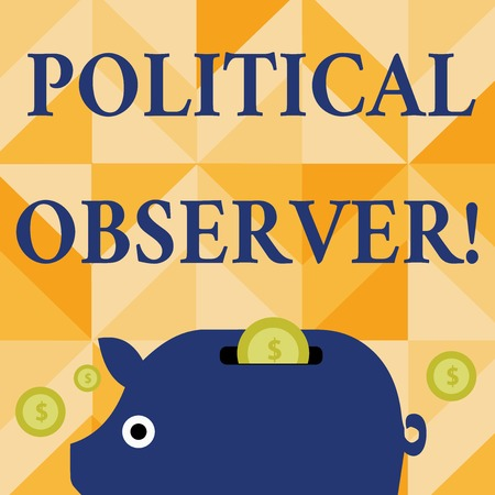 Conceptual hand writing showing Political Observer. Concept meaning communications demonstrating who surveys the political arena Piggy Money Bank and Coins with Dollar Currency Sign on Slit