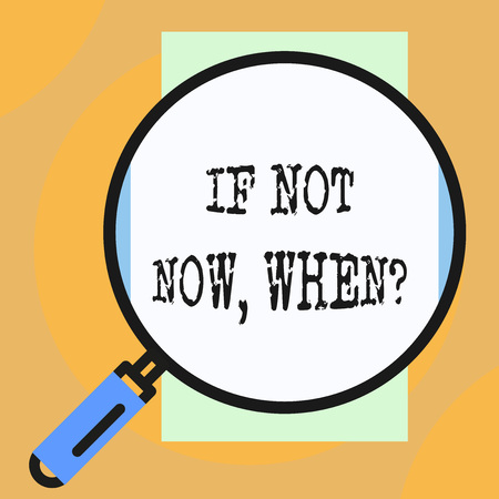 Conceptual hand writing showing If Not Now When Question. Concept meaning start acting from this moment do not hesitate Big magnifier glass looking towards vertical rectangle