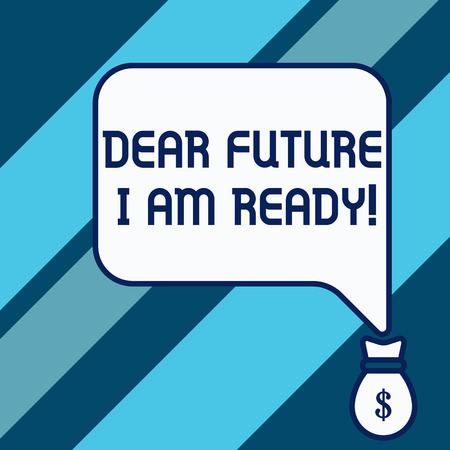 Conceptual hand writing showing Dear Future I Am Ready. Concept meaning state action situation being fully prepared Isolated front speech bubble pointing down dollar USD money