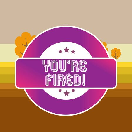 Text sign showing You Re Fired. Business photo text Used by boss indicate employee that he is discharged from job Colored Round Shape Label Badge Stars Blank Rectangular Text Box Award