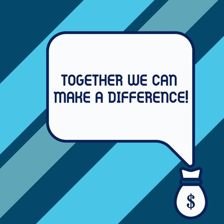 Conceptual hand writing showing Together We Can Make A Difference. Concept meaning be very important some way in like team or group Isolated front speech bubble pointing down dollar USD money