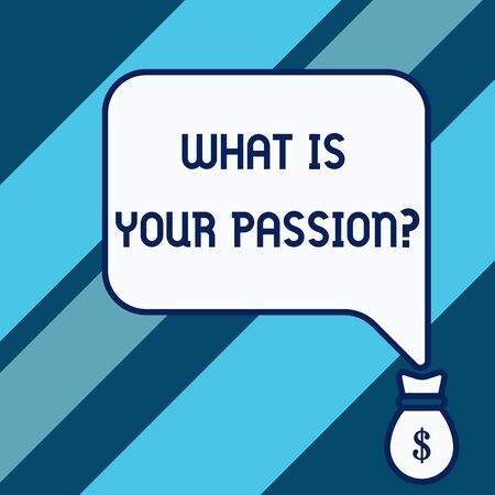 Conceptual hand writing showing What Is Your Passion Question. Concept meaning asking about his strong and barely controllable emotion Isolated front speech bubble pointing down dollar USD money