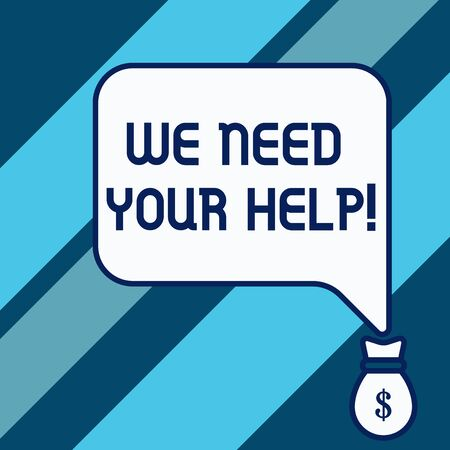 Conceptual hand writing showing We Need Your Help. Concept meaning asking someone to stand with you against difficulty Isolated front speech bubble pointing down dollar USD money
