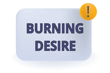 Conceptual hand writing showing Burning Desire. Concept meaning Extremely interested in something Wanted it very much Empty Rectangular Shape Text Box Exclamation Mark in Circle