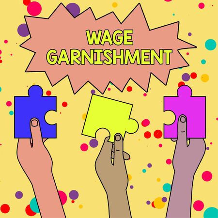 Text sign showing Wage Garnishment. Business photo showcasing Deducting money from compensation ordered by the court Three Colored Empty Jigsaw Puzzle Pieces Held in Different People Hands