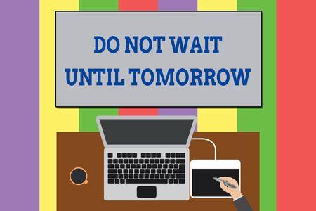 Signo de texto mostrando No espere hasta mañana. Foto de negocios y texto necesario para hacerlo de inmediato Urgente Mejor hacerlo ahora Vista superior portátil Trabajador de escritorio de madera Tableta de dibujo Taza de café Oficina