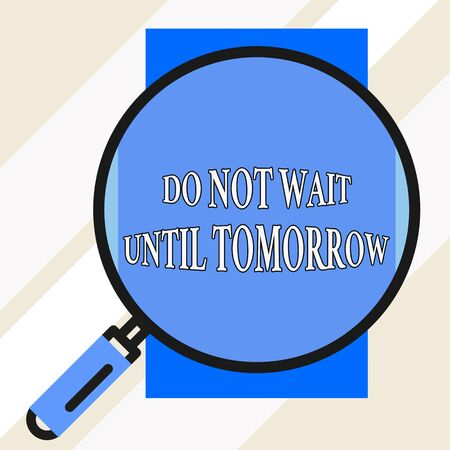Handwriting text Do Not Wait Until Tomorrow. Conceptual photo needed to do it right away Urgent Better do now Big magnifier glass looking vertical rectangle. Geometrical background Foto de archivo