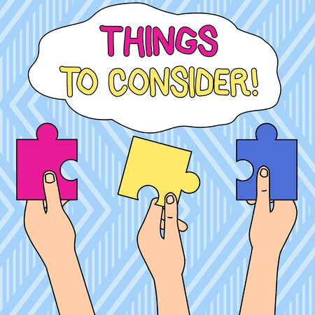 Writing note showing Things To Consider. Business concept for think about something carefully in order to make decision Three Colored Empty Jigsaw Puzzle Pieces Held in Different People Hands