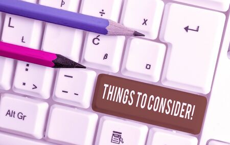 Conceptual hand writing showing Things To Consider. Concept meaning think about something carefully in order to make decision White pc keyboard with note paper above the white background