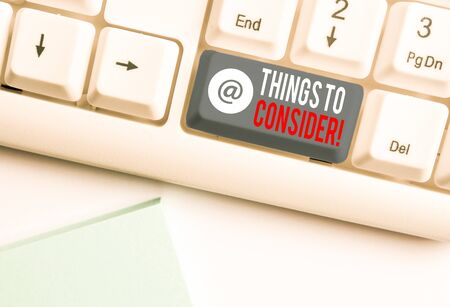 Text sign showing Things To Consider. Business photo showcasing think about something carefully in order to make decision White pc keyboard with empty note paper above white background key copy space