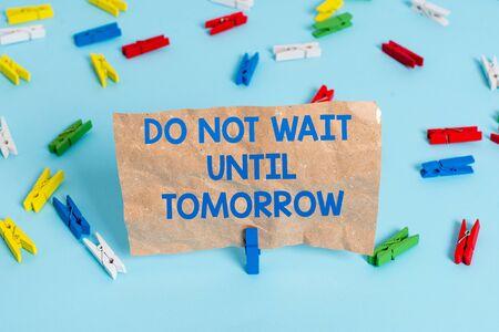 Signo de texto mostrando No espere hasta mañana. Foto y texto de negocios necesario para hacerlo de inmediato Urgente Mejor hacerlo ahora Papeles de pinza de ropa de colores Recordatorio vacío Fondo de piso azul Pasador de oficina