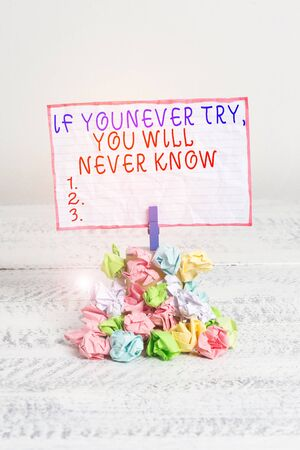 Conceptual hand writing showing If You Never Try You Will Never Know. Concept meaning Inspiration to make new thing Reminder pile colored crumpled paper clothespin wooden space
