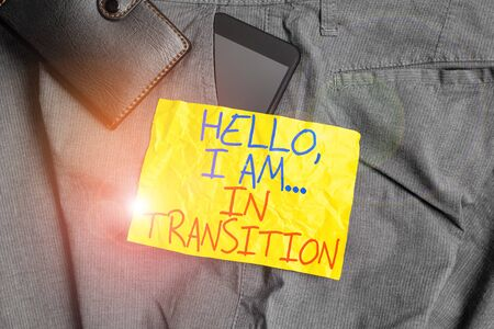 Writing note showing Hello I Am In Transition. Business concept for Changing process Progressing planning new things Smartphone device inside trousers front pocket with wallet