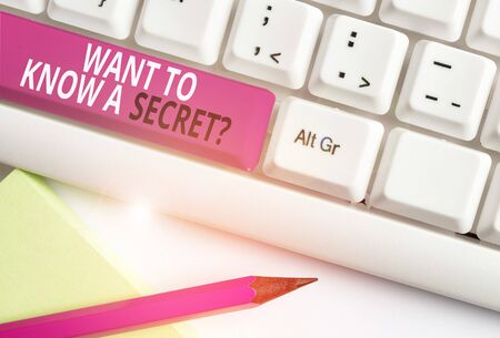 Conceptual hand writing showing Want To Know A Secret Question. Concept meaning to divulge a confidential vital information White pc keyboard with note paper above the white background